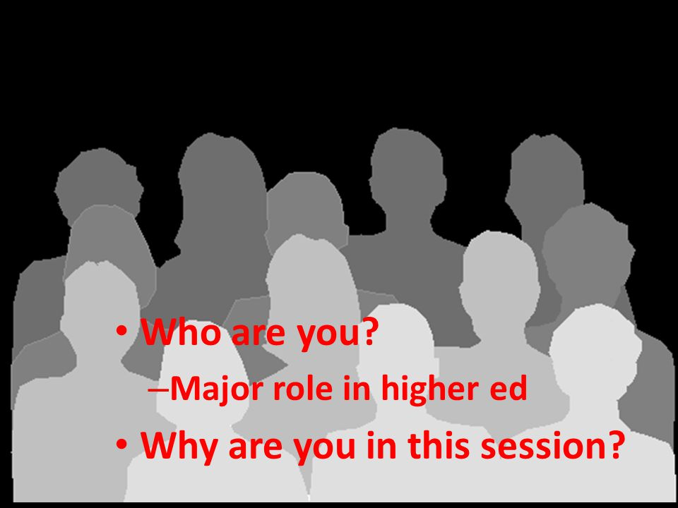 Audience analysis Who are you – Major role in higher ed Why are you in this session