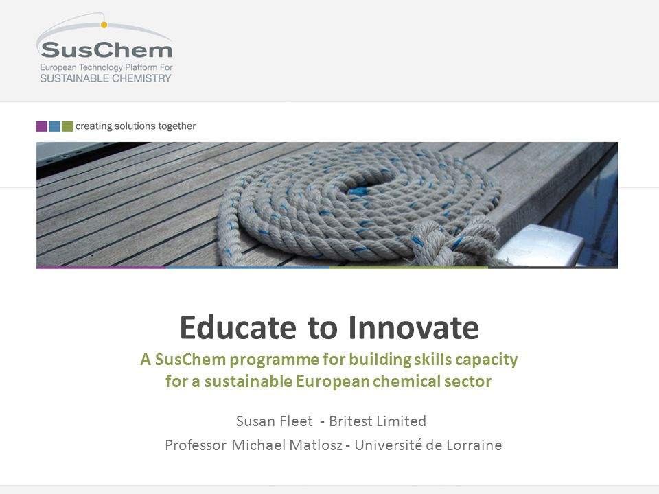 Educate to Innovate A SusChem programme for building skills capacity for a sustainable European chemical sector Susan Fleet - Britest Limited Professo