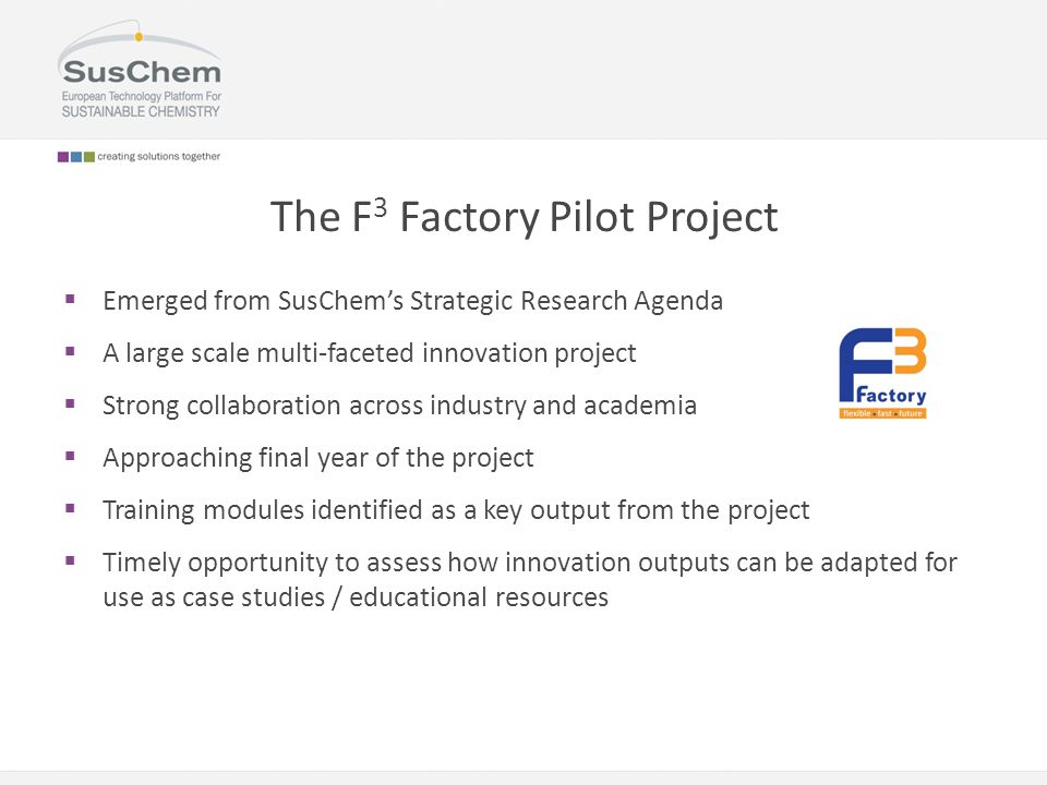 The F 3 Factory Pilot Project  Emerged from SusChem's Strategic Research Agenda  A large scale multi-faceted innovation project  Strong collaborati