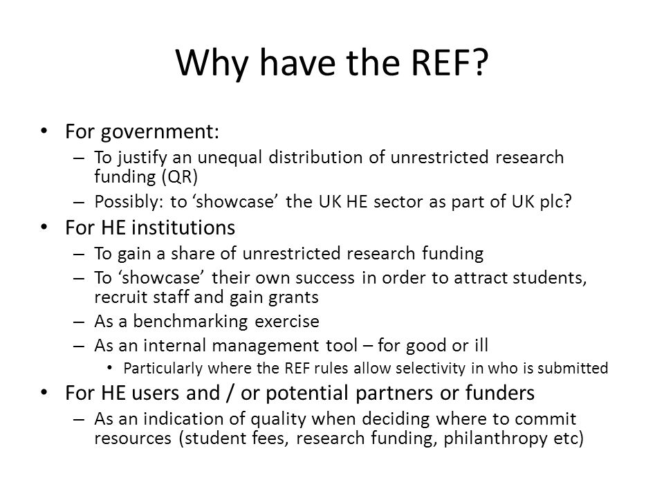 REF: the good For Government – Provides a basis for the unequal allocation of funding which is generally trusted by the HE sector and others – Enables some showcasing of UK plc - but limited due to the fact is only a national comparison For HEIs – Peer-based assessment of research quality across HEIs which is (more or less) trusted by the academy provides (more or less) a justifiable basis for unequal QR allocation – New: recognition of the impact of research raises awareness of the success and importance of HEI research beyond academia For HE users and / or potential partners or funders – For funders: provides a reasonably robust assessment of quality so preventing adverse selection for the allocation of research funding – For students Gives a 'badge' to a degree, potentially increasing its marketability But note role of other indicators, notably NSS, in students' selection decisions