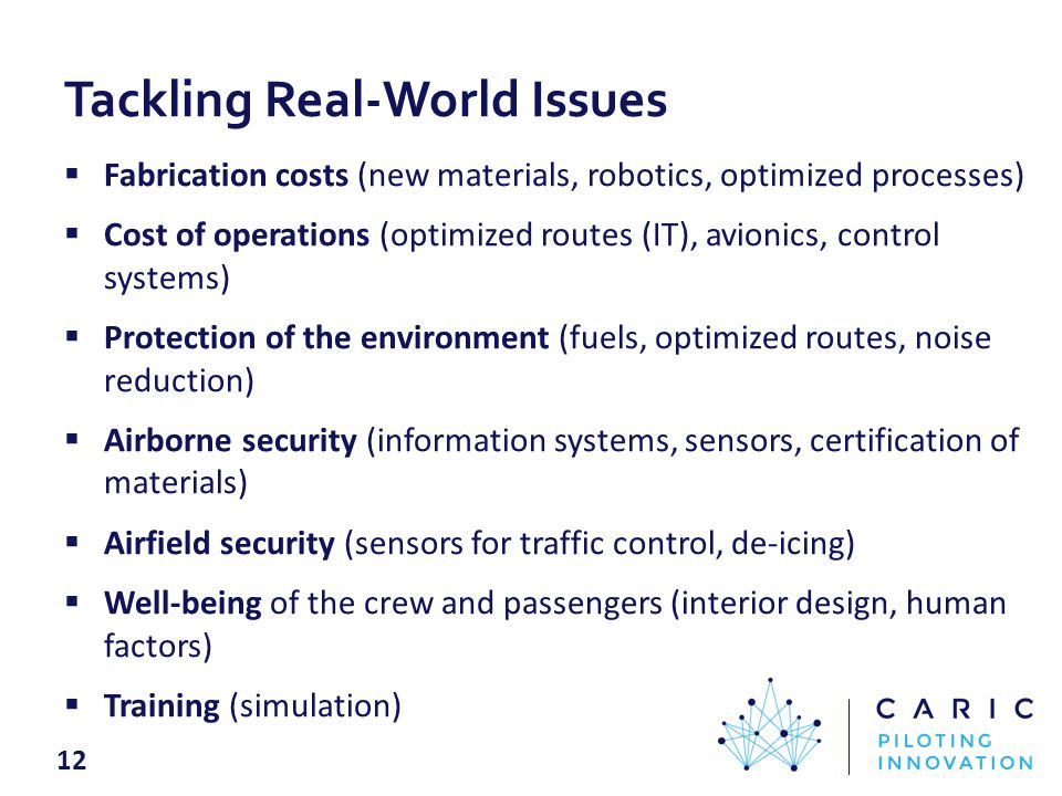 Tackling Real-World Issues  Fabrication costs (new materials, robotics, optimized processes)  Cost of operations (optimized routes (IT), avionics, control systems)  Protection of the environment (fuels, optimized routes, noise reduction)  Airborne security (information systems, sensors, certification of materials)  Airfield security (sensors for traffic control, de-icing)  Well-being of the crew and passengers (interior design, human factors)  Training (simulation) 12