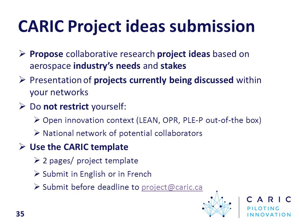 35 CARIC Project ideas submission  Propose collaborative research project ideas based on aerospace industry's needs and stakes  Presentation of projects currently being discussed within your networks  Do not restrict yourself:  Open innovation context (LEAN, OPR, PLE-P out-of-the box)  National network of potential collaborators  Use the CARIC template  2 pages/ project template  Submit in English or in French  Submit before deadline to project@caric.caproject@caric.ca