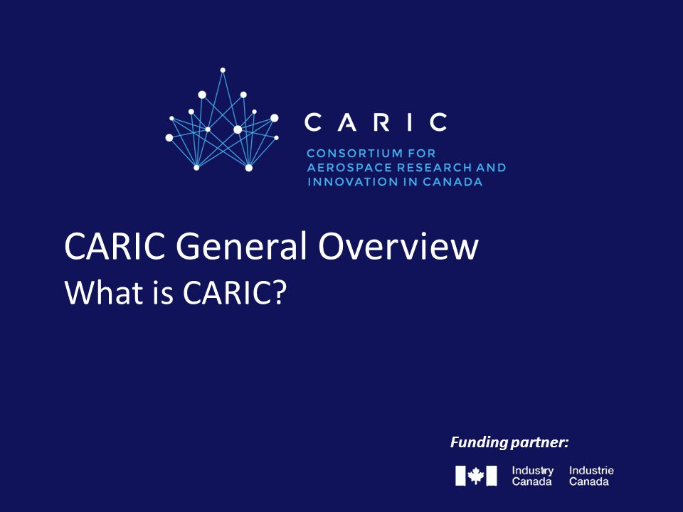 About CARIC  Officially launched in April 2014  $30M financial support from Industry Canada Honourable James Moore, announcing his endorsement of the creation of a new national aerospace research and technology network.