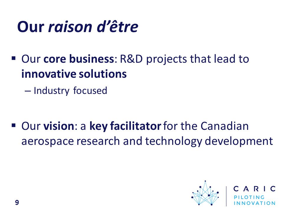 Our raison d'être  Our core business: R&D projects that lead to innovative solutions – Industry focused  Our vision: a key facilitator for the Canadian aerospace research and technology development 9