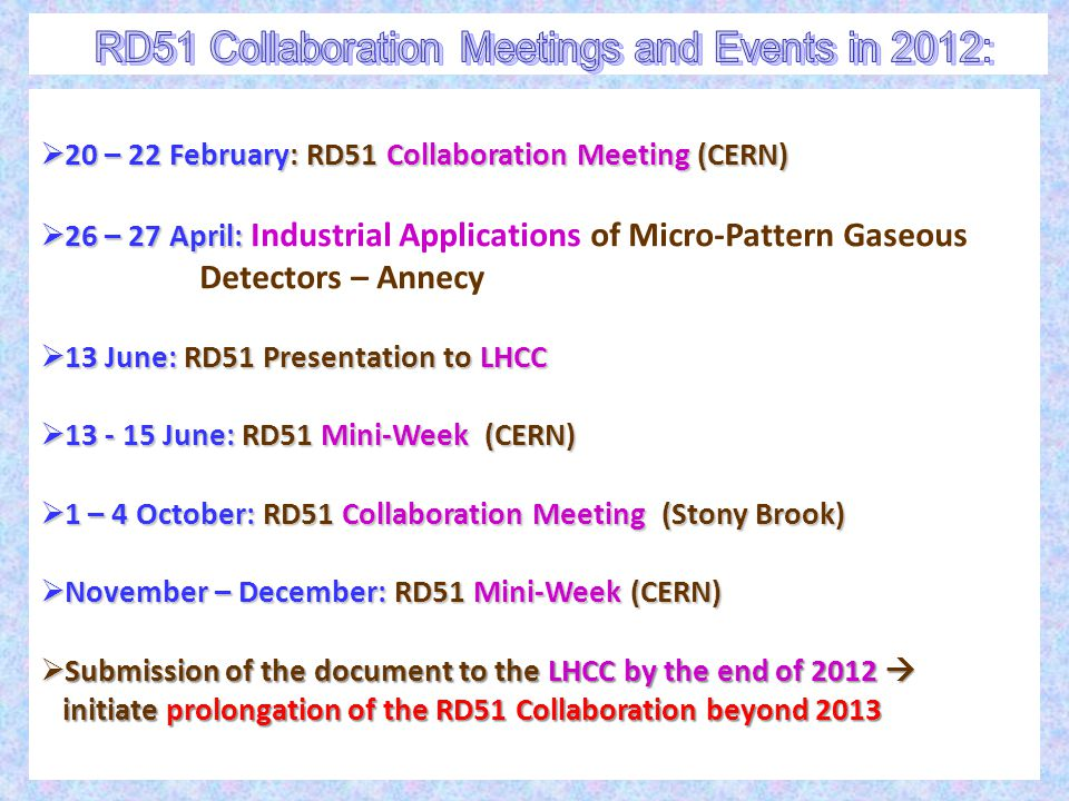  20 – 22 February: RD51 Collaboration Meeting (CERN)  26 – 27 April:  26 – 27 April: Industrial Applications of Micro-Pattern Gaseous Detectors – Annecy  13 June: RD51 Presentation to LHCC  13 - 15 June: RD51 Mini-Week (CERN)  1 – 4 October: RD51 Collaboration Meeting (Stony Brook)  November – December: RD51 Mini-Week (CERN)  Submission of the document to the LHCC by the end of 2012  initiate prolongation of the RD51 Collaboration beyond 2013 initiate prolongation of the RD51 Collaboration beyond 2013