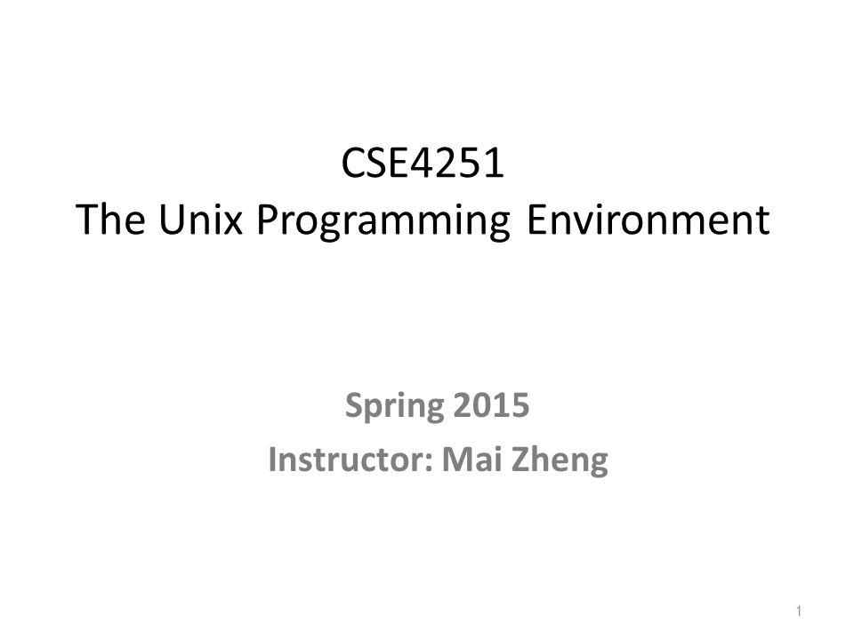 CSE4251 The Unix Programming Environment Spring 2015 Instructor: Mai Zheng 1