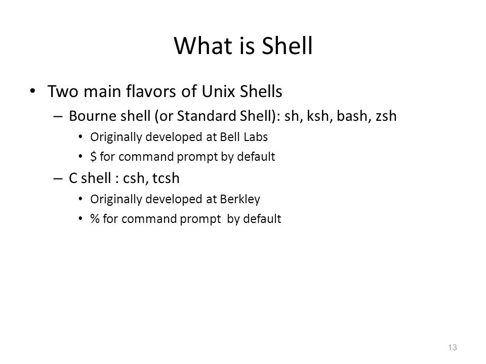 What is Shell Two main flavors of Unix Shells – Bourne shell (or Standard Shell): sh, ksh, bash, zsh Originally developed at Bell Labs $ for command p