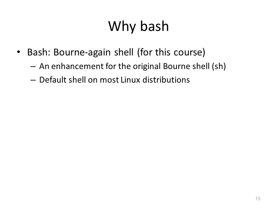 Why bash Bash: Bourne-again shell (for this course) – An enhancement for the original Bourne shell (sh) – Default shell on most Linux distributions 15