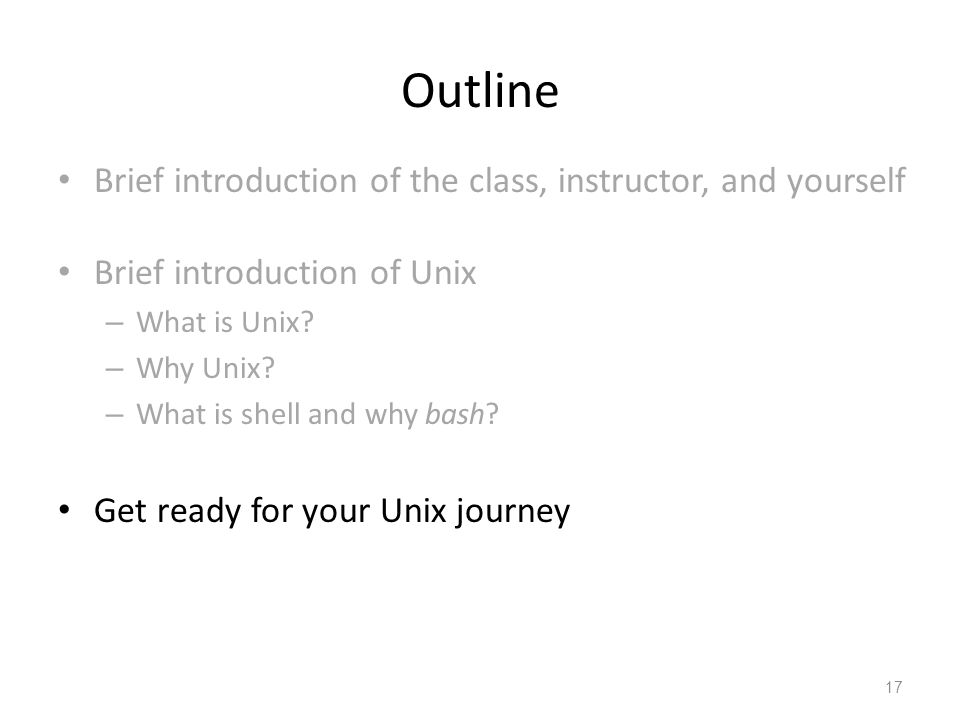 Outline Brief introduction of the class, instructor, and yourself Brief introduction of Unix – What is Unix? – Why Unix? – What is shell and why bash?