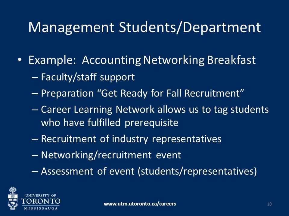 Management Students/Department Example: Accounting Networking Breakfast – Faculty/staff support – Preparation Get Ready for Fall Recruitment – Career Learning Network allows us to tag students who have fulfilled prerequisite – Recruitment of industry representatives – Networking/recruitment event – Assessment of event (students/representatives) www.utm.utoronto.ca/careers 10