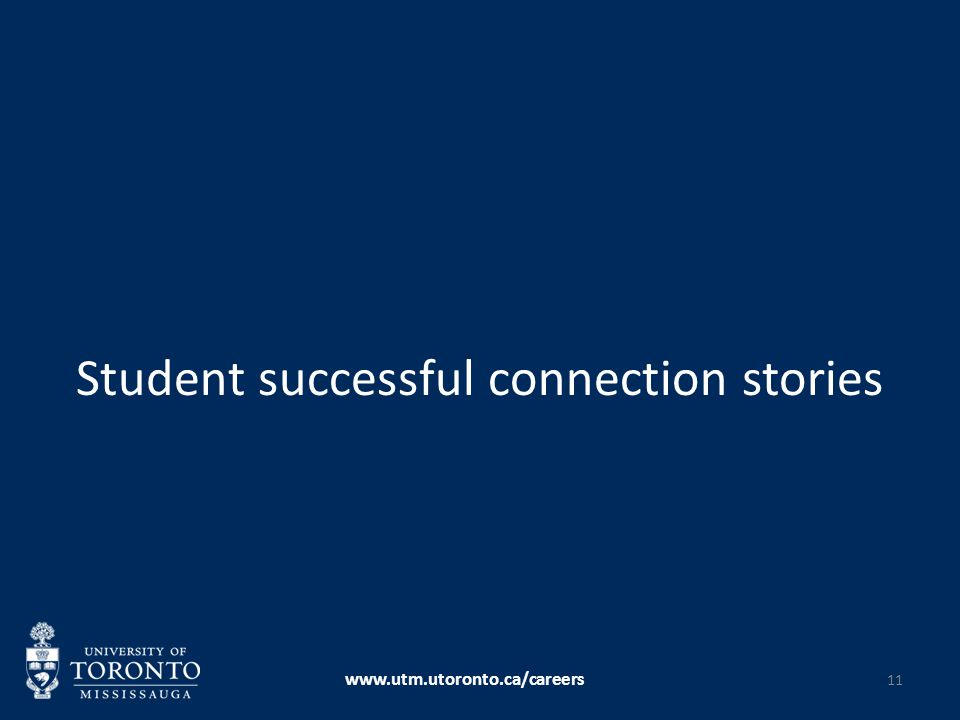 Student successful connection stories www.utm.utoronto.ca/careers 11