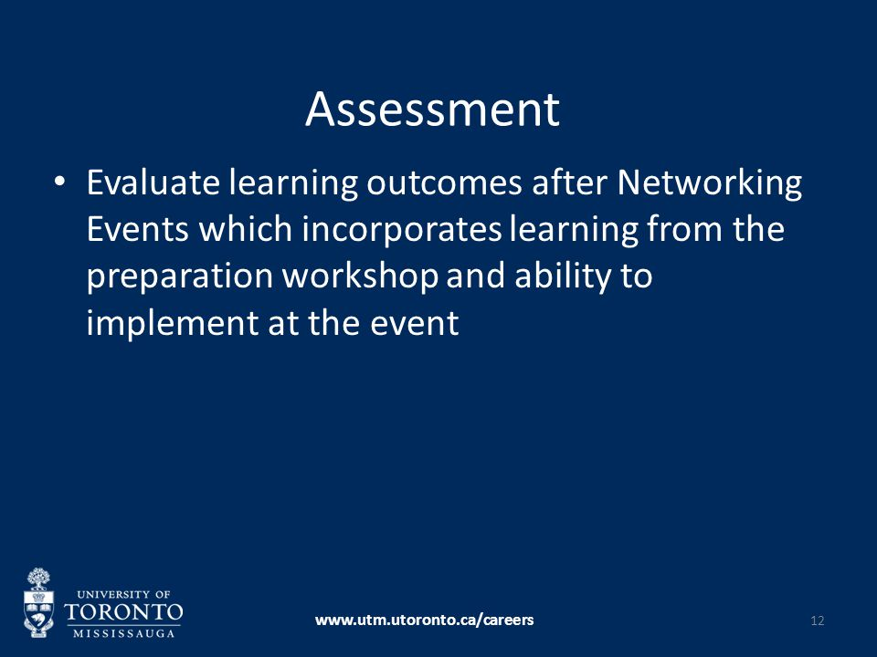 Assessment Evaluate learning outcomes after Networking Events which incorporates learning from the preparation workshop and ability to implement at the event www.utm.utoronto.ca/careers 12