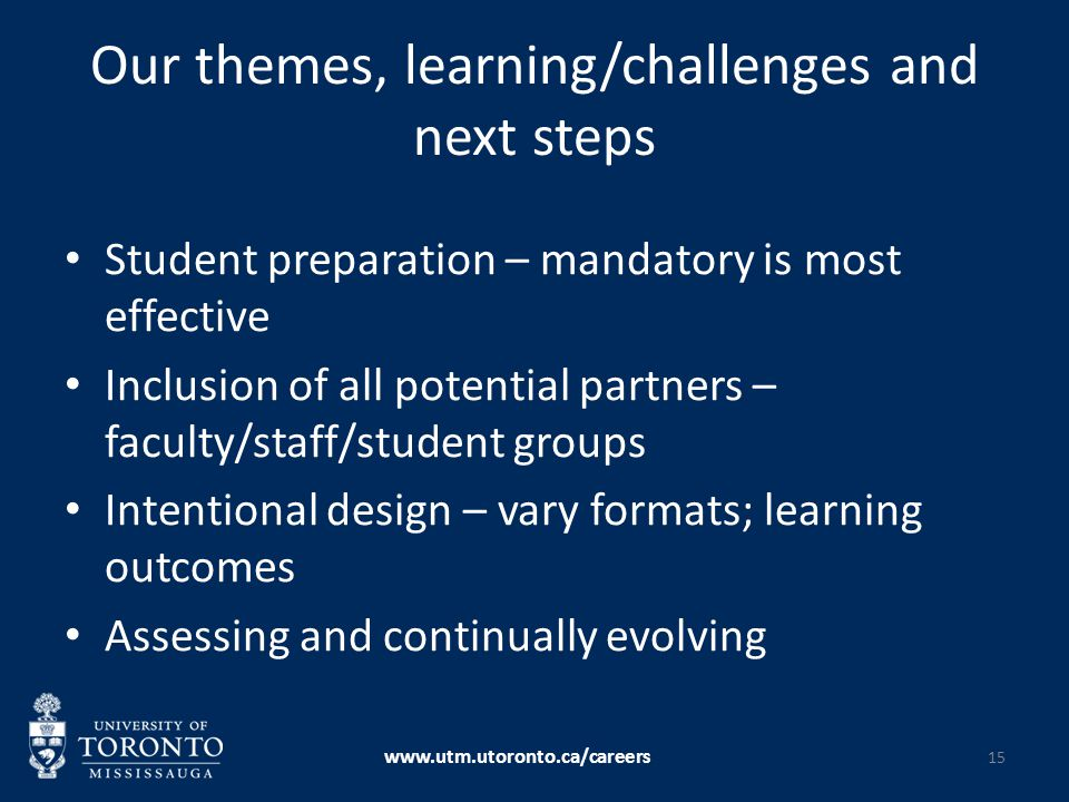 Our themes, learning/challenges and next steps Student preparation – mandatory is most effective Inclusion of all potential partners – faculty/staff/student groups Intentional design – vary formats; learning outcomes Assessing and continually evolving www.utm.utoronto.ca/careers 15