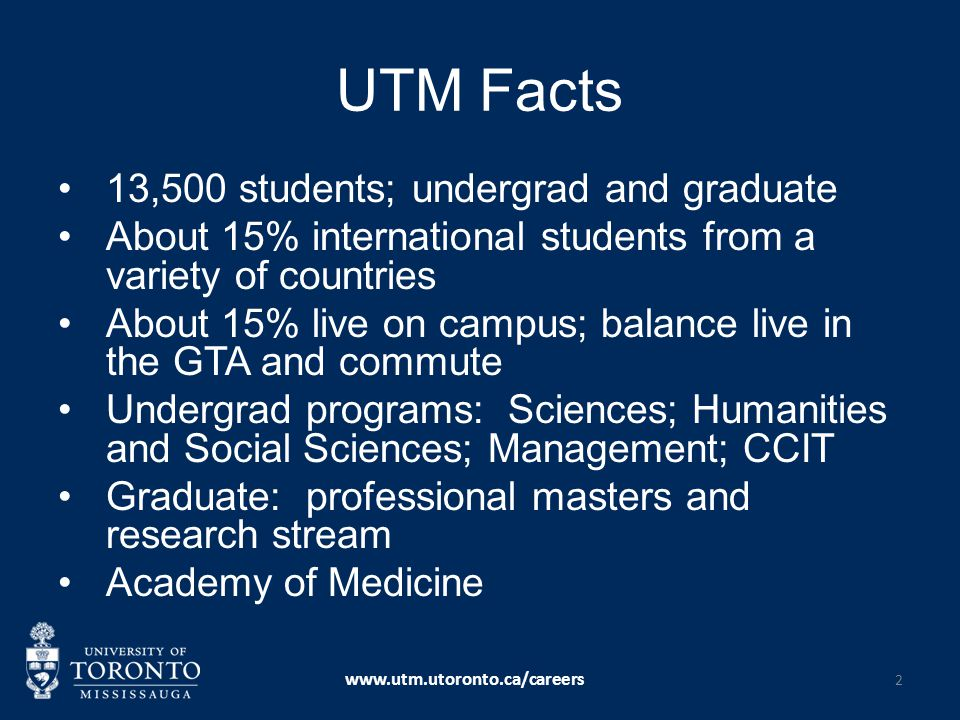 UTM Facts 13,500 students; undergrad and graduate About 15% international students from a variety of countries About 15% live on campus; balance live