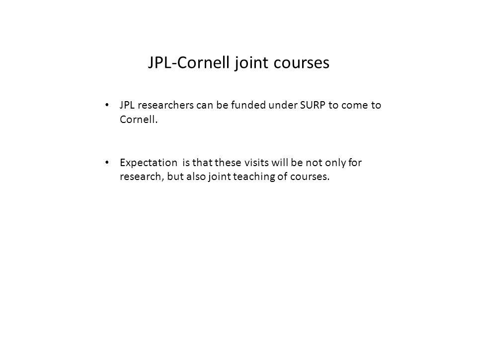 Ways to make Cornell's SURP a success Be discerning about what is and is not a suitable opportunity for partnering under SURP: – Know JPL http://www.jpl.nasa.gov – Know SURP http://surp.jpl.nasa.govhttp://surp.jpl.nasa.gov Recognize that, even though we are now in a special group, access to funds is still competitive SURP efforts work best where students are involved, through visits, joint courses, recruitment