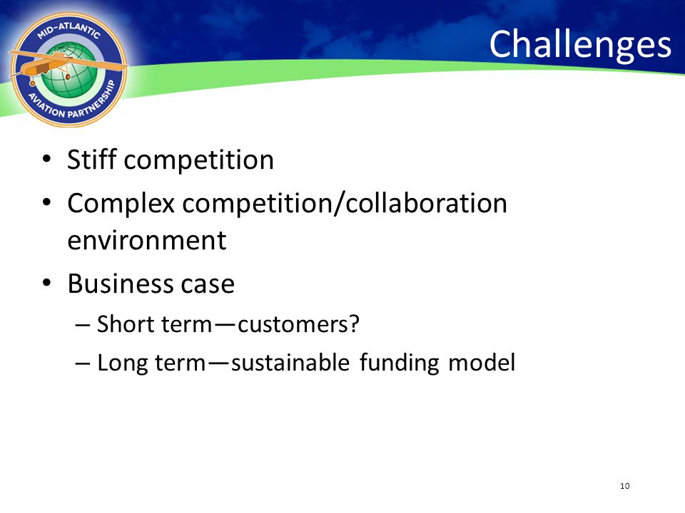 10 Challenges Stiff competition Complex competition/collaboration environment Business case – Short term—customers? – Long term—sustainable funding mo
