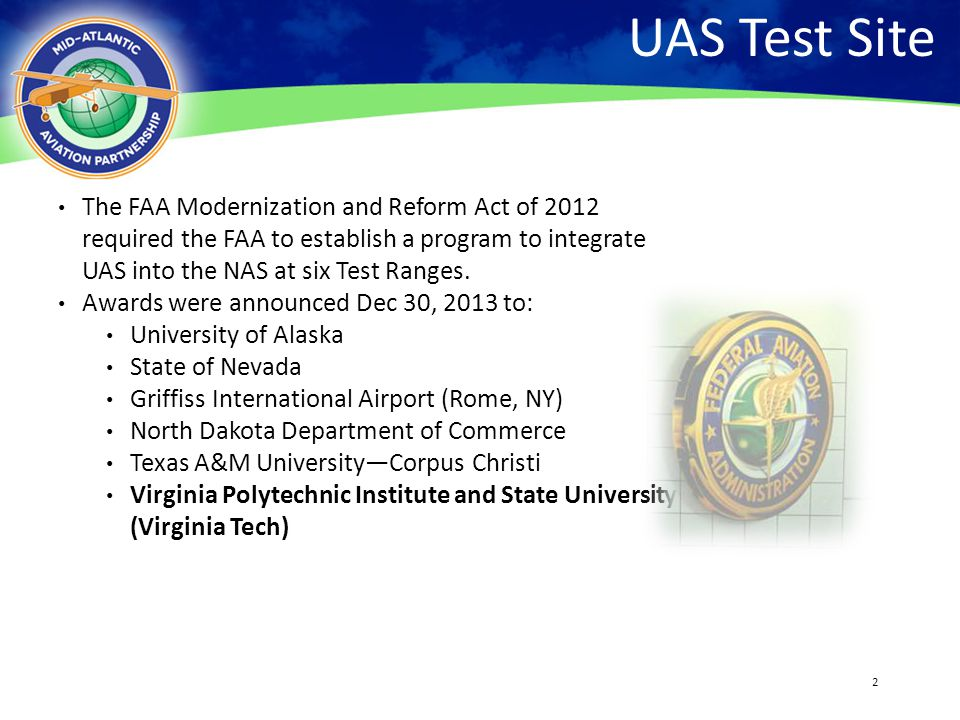 2 UAS Test Site The FAA Modernization and Reform Act of 2012 required the FAA to establish a program to integrate UAS into the NAS at six Test Ranges.
