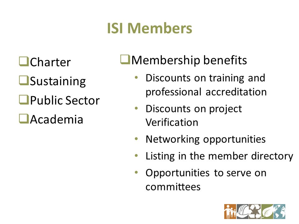 ISI Members  Charter  Sustaining  Public Sector  Academia  Membership benefits Discounts on training and professional accreditation Discounts on project Verification Networking opportunities Listing in the member directory Opportunities to serve on committees