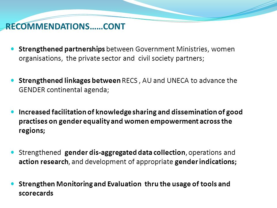 RECOMMENDATIONS……CONT Strengthened partnerships between Government Ministries, women organisations, the private sector and civil society partners; Strengthened linkages between RECS, AU and UNECA to advance the GENDER continental agenda; Increased facilitation of knowledge sharing and dissemination of good practises on gender equality and women empowerment across the regions; Strengthened gender dis-aggregated data collection, operations and action research, and development of appropriate gender indications; Strengthen Monitoring and Evaluation thru the usage of tools and scorecards