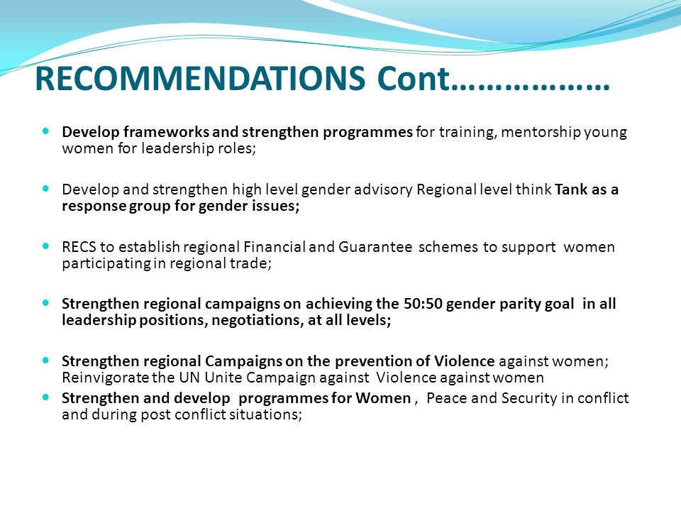 RECOMMENDATIONS Cont……………… Develop frameworks and strengthen programmes for training, mentorship young women for leadership roles; Develop and strengthen high level gender advisory Regional level think Tank as a response group for gender issues; RECS to establish regional Financial and Guarantee schemes to support women participating in regional trade; Strengthen regional campaigns on achieving the 50:50 gender parity goal in all leadership positions, negotiations, at all levels; Strengthen regional Campaigns on the prevention of Violence against women; Reinvigorate the UN Unite Campaign against Violence against women Strengthen and develop programmes for Women, Peace and Security in conflict and during post conflict situations;