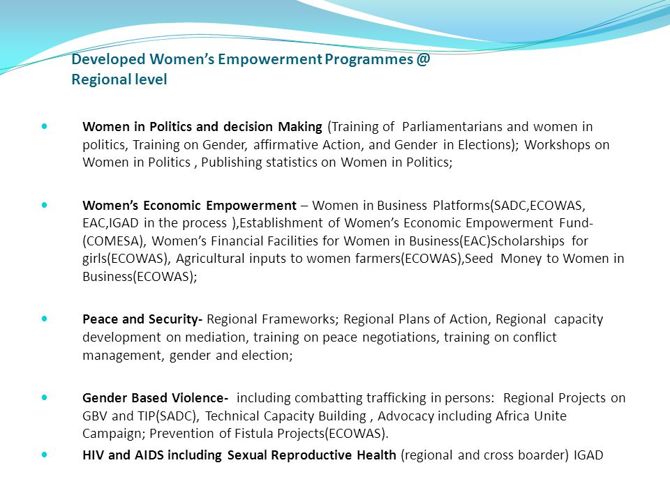 Developed Women's Empowerment Programmes @ Regional level Women in Politics and decision Making (Training of Parliamentarians and women in politics, Training on Gender, affirmative Action, and Gender in Elections); Workshops on Women in Politics, Publishing statistics on Women in Politics; Women's Economic Empowerment – Women in Business Platforms(SADC,ECOWAS, EAC,IGAD in the process ),Establishment of Women's Economic Empowerment Fund- (COMESA), Women's Financial Facilities for Women in Business(EAC)Scholarships for girls(ECOWAS), Agricultural inputs to women farmers(ECOWAS),Seed Money to Women in Business(ECOWAS); Peace and Security- Regional Frameworks; Regional Plans of Action, Regional capacity development on mediation, training on peace negotiations, training on conflict management, gender and election; Gender Based Violence- including combatting trafficking in persons: Regional Projects on GBV and TIP(SADC), Technical Capacity Building, Advocacy including Africa Unite Campaign; Prevention of Fistula Projects(ECOWAS).