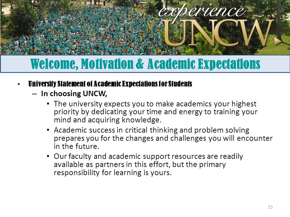Welcome, Motivation & Academic Expectations University Statement of Academic Expectations for Students – In choosing UNCW, The university expects you to make academics your highest priority by dedicating your time and energy to training your mind and acquiring knowledge.