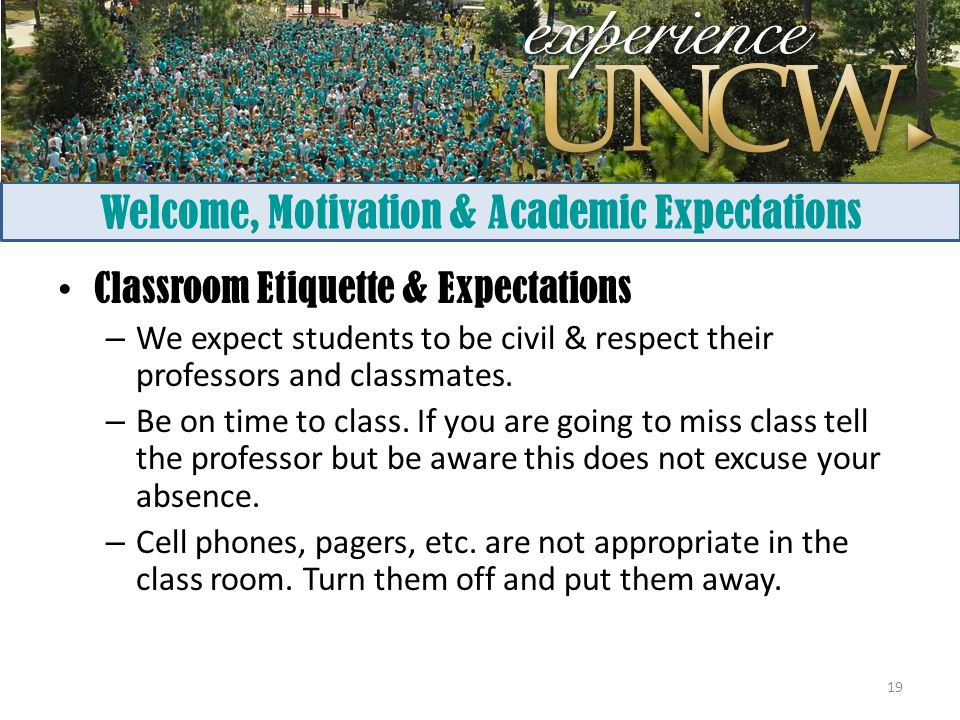 Welcome, Motivation & Academic Expectations Classroom Etiquette & Expectations – We expect students to be civil & respect their professors and classmates.