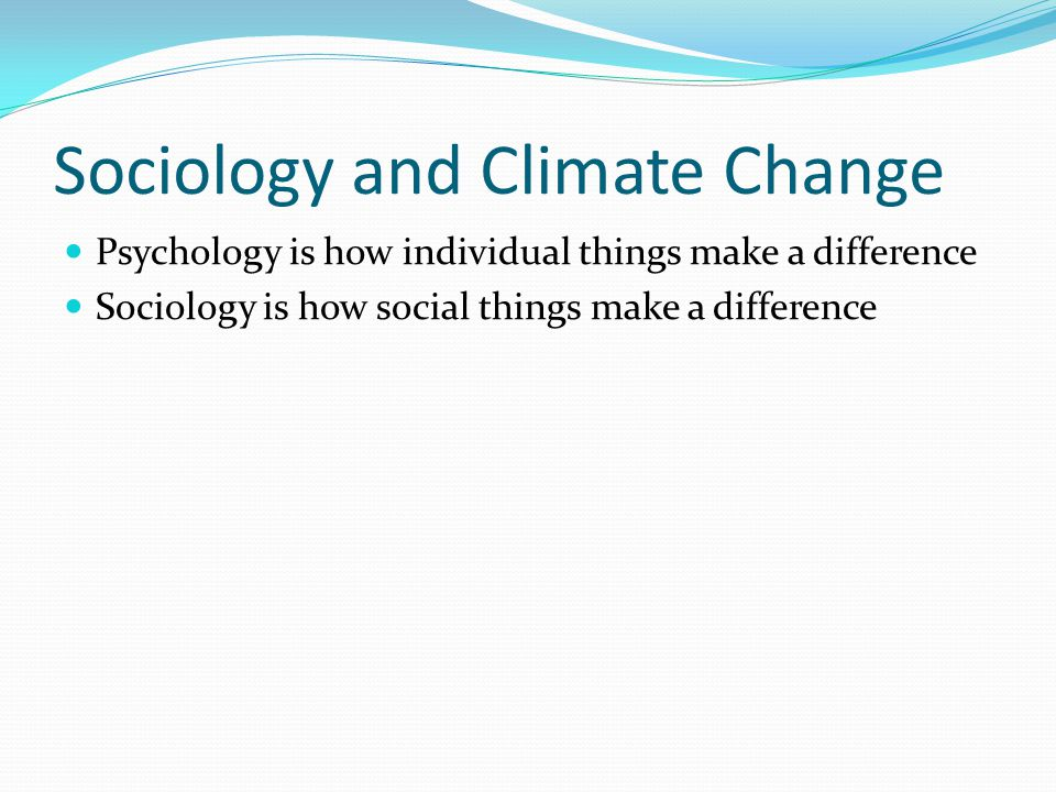 Findings from sociology: causes of climate change Political economy matters: emissions reflect how we organize politically and economically Human ecology matters: climate change is global but effects depend on local social/political conditions Social factors drive consumption: excessive consumption related to status-seeking and advertising Social factors influence knowledge and response: acceptance and response to science is socially driven Social organization of science policy matters: ability to learn and respond depends on our institutions NSF Workshop on Sociological Perspectives on Global Climate Change, 2008 http://www.asanet.org/research/NSFClimateChangeWorkshop_120109.pdf http://www.asanet.org/research/NSFClimateChangeWorkshop_120109.pdf