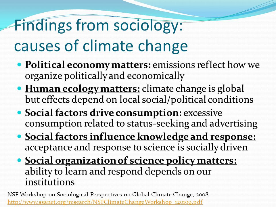 Findings from sociology: impacts of climate change Environmental justice: impacts differ by social and economic categories Disasters: impacts of, and response to, disaster depend on social structures (who empowered, who not) Human health: social and health inequalities tend to exacerbate climate change health impacts Security and conflict: impacts depend on how CC interacts with security concerns, e.g., migration Social demography and population: response to CC depends on race, gender, class, age structure of society NSF Workshop on Sociological Perspectives on Global Climate Change, 2008 http://www.asanet.org/research/NSFClimateChangeWorkshop_120109.pdf http://www.asanet.org/research/NSFClimateChangeWorkshop_120109.pdf
