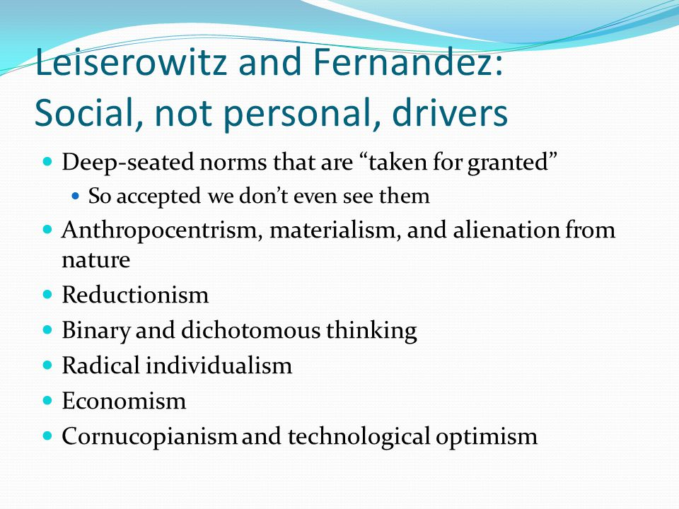 Leiserowitz and Fernandez: Social, not personal, drivers Deep-seated norms that are taken for granted So accepted we don't even see them Anthropocentrism, materialism, and alienation from nature Reductionism Binary and dichotomous thinking Radical individualism Economism Cornucopianism and technological optimism
