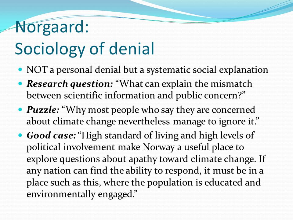 Norgaard: Sociology of denial To avoid emotions of guilt, fear, and helplessness, people in the Norwegian community I studied changed the topic of conversations, told jokes, tried not to think about climate change, and kept the concept off the agenda of political meetings.