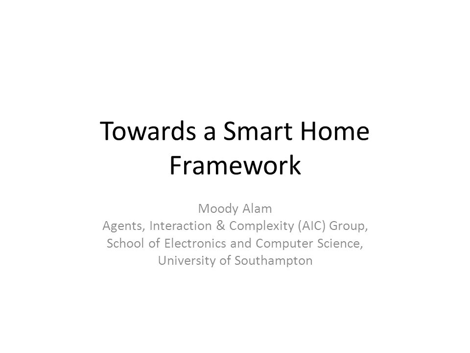 Towards a Smart Home Framework Moody Alam Agents, Interaction & Complexity (AIC) Group, School of Electronics and Computer Science, University of Southampton