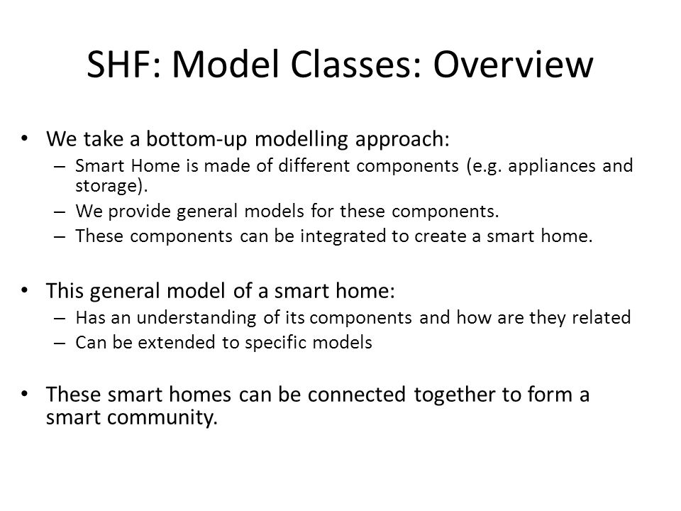 SHF: Model Classes: Overview We take a bottom-up modelling approach: – Smart Home is made of different components (e.g.