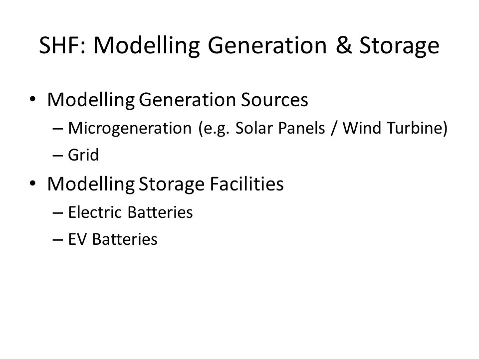 SHF: Modelling Generation & Storage Modelling Generation Sources – Microgeneration (e.g.