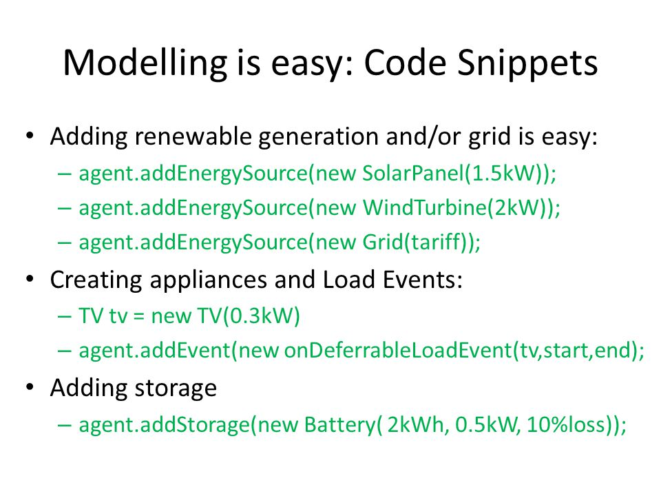 Modelling is easy: Code Snippets Adding renewable generation and/or grid is easy: – agent.addEnergySource(new SolarPanel(1.5kW)); – agent.addEnergySource(new WindTurbine(2kW)); – agent.addEnergySource(new Grid(tariff)); Creating appliances and Load Events: – TV tv = new TV(0.3kW) – agent.addEvent(new onDeferrableLoadEvent(tv,start,end); Adding storage – agent.addStorage(new Battery( 2kWh, 0.5kW, 10%loss));