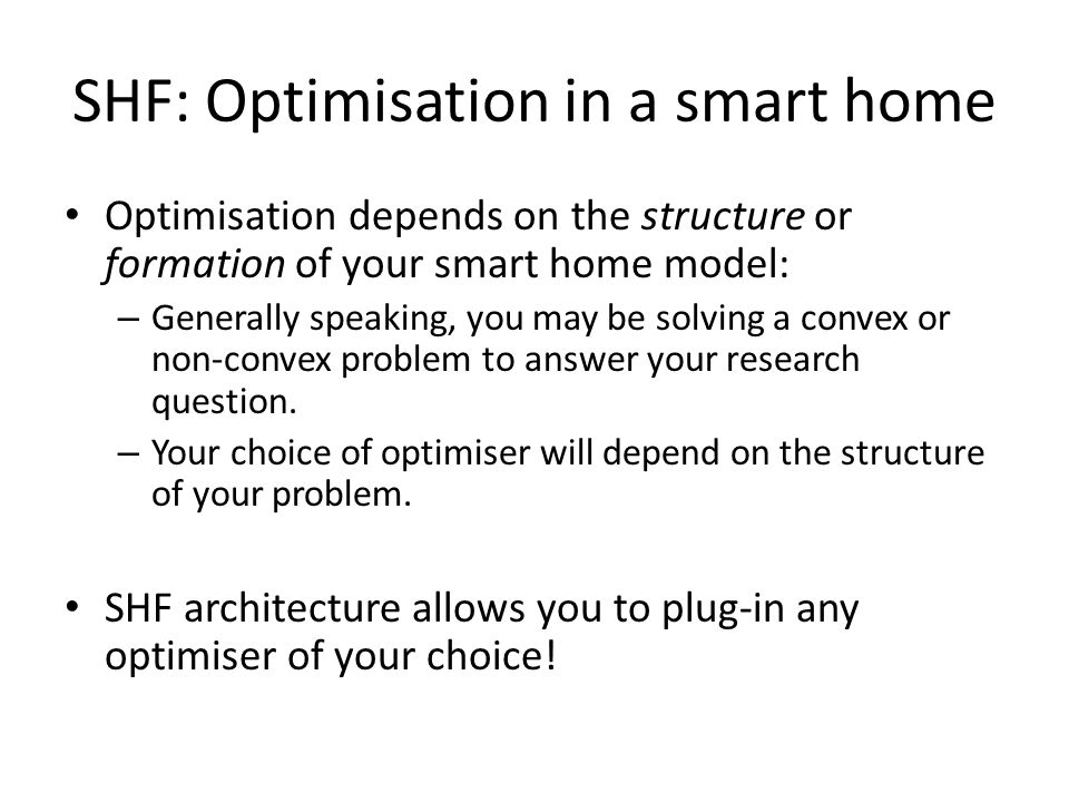 SHF: Optimisation in a smart home Optimisation depends on the structure or formation of your smart home model: – Generally speaking, you may be solving a convex or non-convex problem to answer your research question.