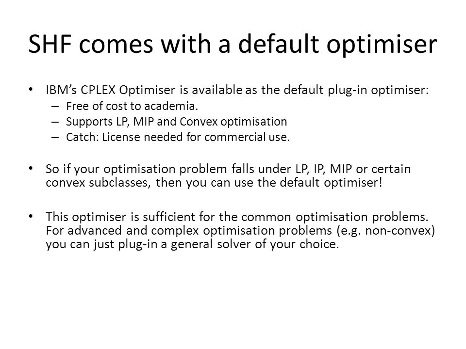 SHF comes with a default optimiser IBM's CPLEX Optimiser is available as the default plug-in optimiser: – Free of cost to academia.
