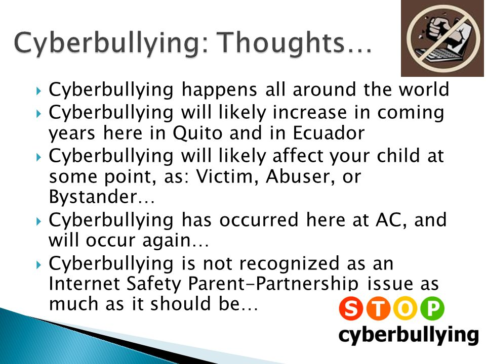  Cyberbullying happens all around the world  Cyberbullying will likely increase in coming years here in Quito and in Ecuador  Cyberbullying will likely affect your child at some point, as: Victim, Abuser, or Bystander…  Cyberbullying has occurred here at AC, and will occur again…  Cyberbullying is not recognized as an Internet Safety Parent-Partnership issue as much as it should be…