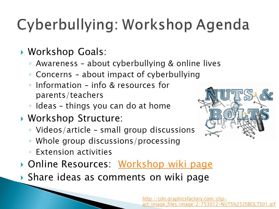  Workshop Goals: ◦ Awareness – about cyberbullying & online lives ◦ Concerns – about impact of cyberbullying ◦ Information – info & resources for parents/teachers ◦ Ideas – things you can do at home  Workshop Structure: ◦ Videos/article – small group discussions ◦ Whole group discussions/processing ◦ Extension activities  Online Resources: Workshop wiki pageWorkshop wiki page  Share ideas as comments on wiki page http://cdn.graphicsfactory.com/clip- art/image_files/image/2/753012-NUTS%2526BOLTS01.gif