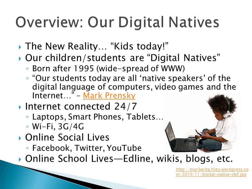  The New Reality… Kids today!  Our children/students are Digital Natives ◦ Born after 1995 (wide-spread of WWW) ◦ Our students today are all 'native speakers' of the digital language of computers, video games and the Internet… – Mark PrenskyMark Prensky  Internet connected 24/7 ◦ Laptops, Smart Phones, Tablets… ◦ Wi-Fi, 3G/4G  Online Social Lives ◦ Facebook, Twitter, YouTube  Online School Lives—Edline, wikis, blogs, etc.