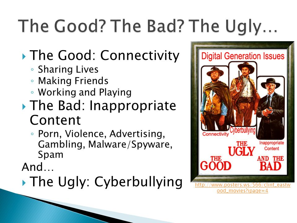  The Good: Connectivity ◦ Sharing Lives ◦ Making Friends ◦ Working and Playing  The Bad: Inappropriate Content ◦ Porn, Violence, Advertising, Gambling, Malware/Spyware, Spam And…  The Ugly: Cyberbullying http://www.posters.ws/566/clint_eastw ood_movies ipage=4