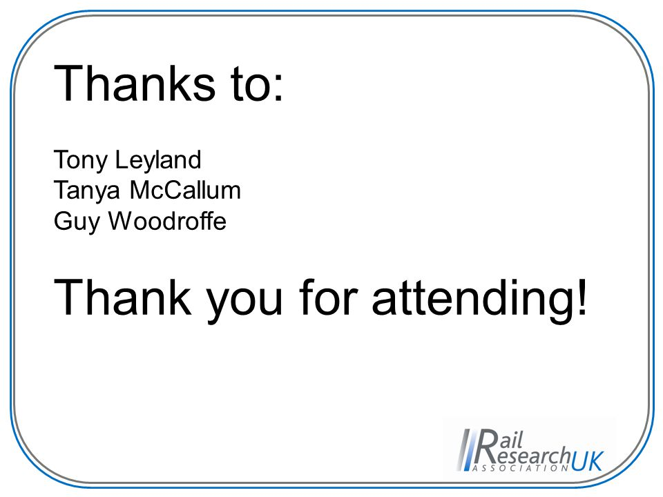 Thanks to: Tony Leyland Tanya McCallum Guy Woodroffe Thank you for attending!