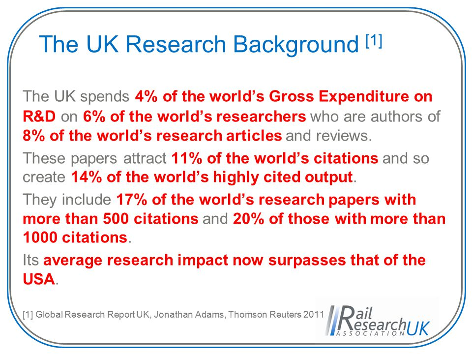 The UK Research Background [1] The UK spends 4% of the world's Gross Expenditure on R&D on 6% of the world's researchers who are authors of 8% of the world's research articles and reviews.