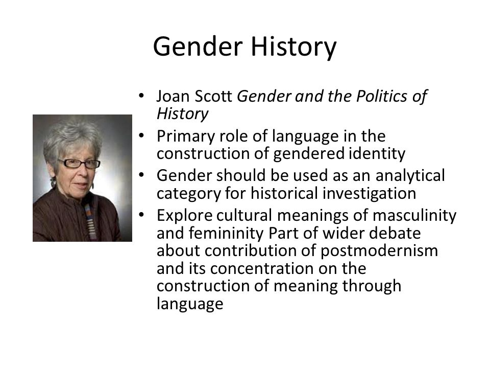 Gender History Joan Scott Gender and the Politics of History Primary role of language in the construction of gendered identity Gender should be used as an analytical category for historical investigation Explore cultural meanings of masculinity and femininity Part of wider debate about contribution of postmodernism and its concentration on the construction of meaning through language