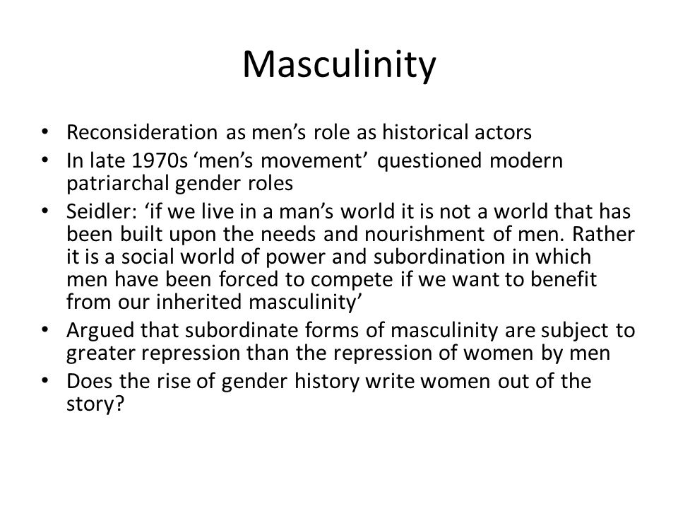 Masculinity Reconsideration as men's role as historical actors In late 1970s 'men's movement' questioned modern patriarchal gender roles Seidler: 'if we live in a man's world it is not a world that has been built upon the needs and nourishment of men.