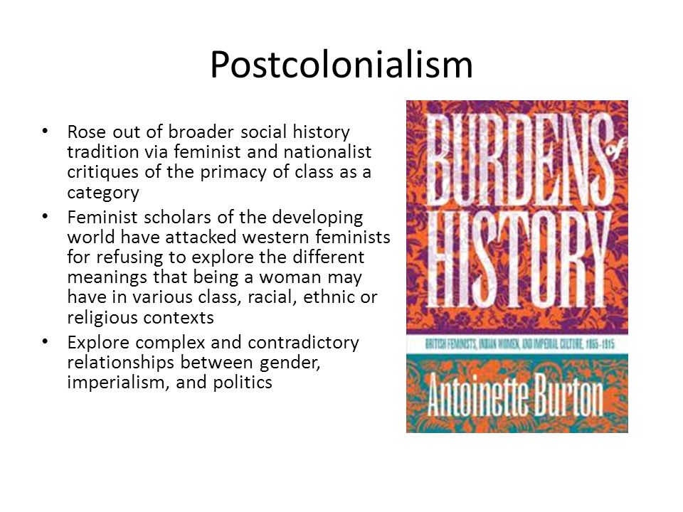 Postcolonialism Rose out of broader social history tradition via feminist and nationalist critiques of the primacy of class as a category Feminist scholars of the developing world have attacked western feminists for refusing to explore the different meanings that being a woman may have in various class, racial, ethnic or religious contexts Explore complex and contradictory relationships between gender, imperialism, and politics