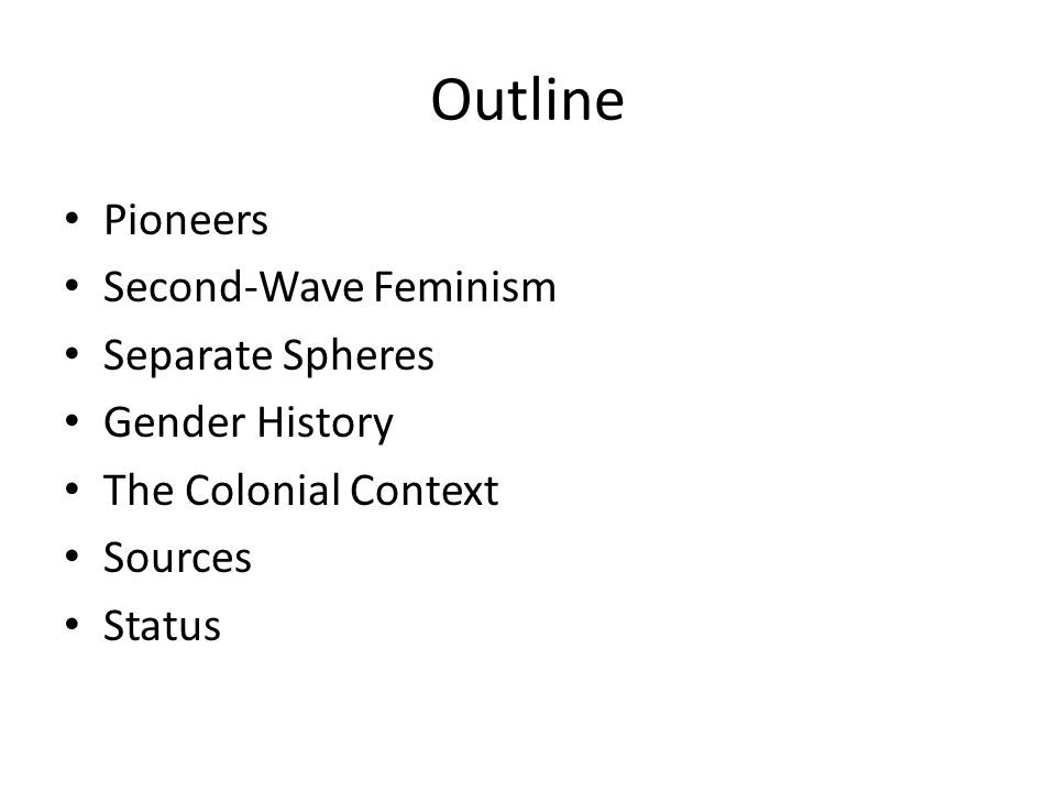 Outline Pioneers Second-Wave Feminism Separate Spheres Gender History The Colonial Context Sources Status