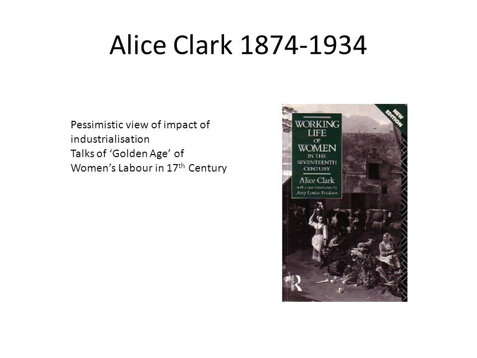Alice Clark Pessimistic view of impact of industrialisation Talks of 'Golden Age' of Women's Labour in 17 th Century