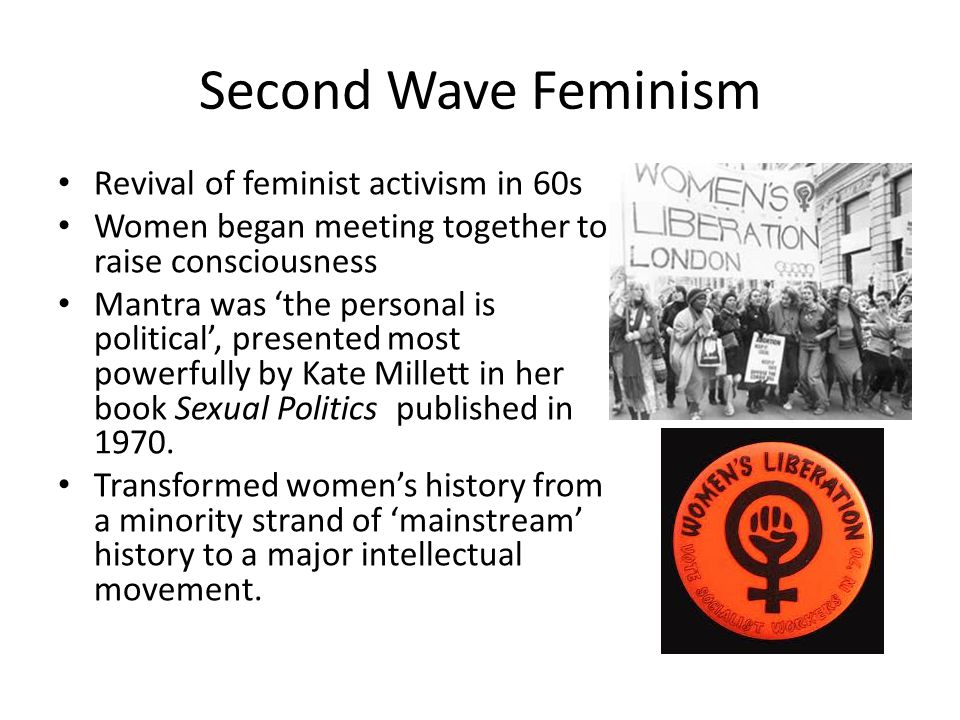 Second Wave Feminism Revival of feminist activism in 60s Women began meeting together to raise consciousness Mantra was 'the personal is political', presented most powerfully by Kate Millett in her book Sexual Politics published in 1970.