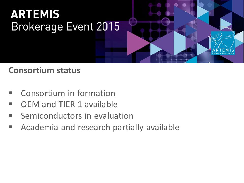 Consortium status  Consortium in formation  OEM and TIER 1 available  Semiconductors in evaluation  Academia and research partially available